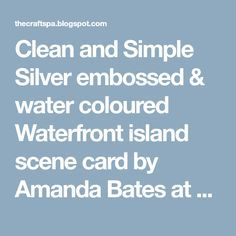 Clean and Simple Silver embossed & water coloured Waterfront island scene card by Amanda Bates at The Craft Spa. Stampin Up Demonstrator UK.
