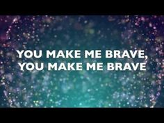 """""""You make me brave, You make me brave; You call me out beyond the shore into the waves..."""""""