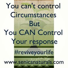 #reviveyourlife #senicasays #inspiration   You can't control  Circumstances  But You CAN Control  Your response  www.senicanaturals.com