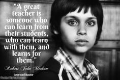 A great teacher is someone who can learn from their students, who can learn with them, and learns for them.