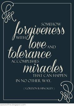 Somehow forgiveness with love and tolerance accomplishes miracles that can happen in no other way.  ~ Gordon B. Hinckley