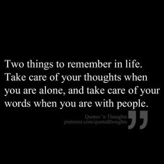 Two things to remember in life:  Take care of your thoughts when you are alone, and take care of your words when you are with people.