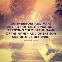 † Go ye therefore, and teach all nations, baptizing them in the name of the Father, and of the Son, and of the Holy Ghost;  Matthew 28:19 KJV
