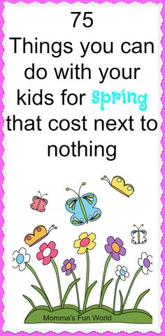 Momma's Fun World: Spring Time 75 things to do with kids  We all know most of these things, but a reminder is always welcome.