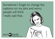 Funny Confession Ecard: Sometimes I forget to change the captions on my pins and worry people will think I really said that. I believe it's time for a Pinterest Therapy Group session! ¯_(ツ)_/¯