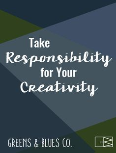 Take Responsibility for Your Creativity.