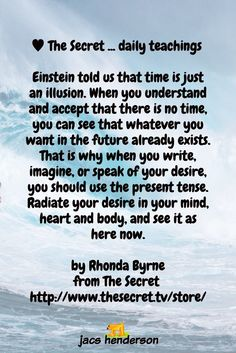 Einstein told us that time is just an illusion. When you understand and accept that there is no time, you can see that whatever you want in the future already exists. That is why when you write, imagine, or speak of your desire, you should use the present tense. Radiate your desire in your mind, heart and body, and see it as here now.  by Rhonda Byrne from The Secret