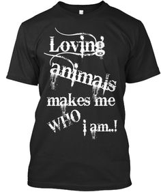Loving Animals Makes Me Who I Am. | Teespring