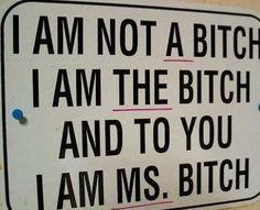 Are u understand?! I'm Ms. Bitch! ;)