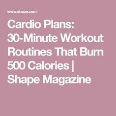 Cardio Plans: 30-Minute Workout Routines That Burn 500 Calories | Shape Magazine