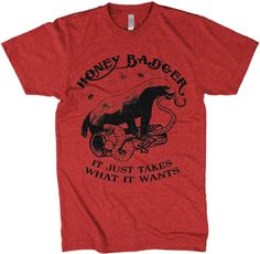 Never fear the honey badger is here! You see, the honey badger takes what he wants.