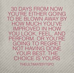 I'm going to look back 30 days from now and be happy with myself!! Enough excuses.