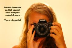 Look in the mirror and tell yourself what everyone already knows. You are beautiful