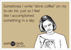 "Sometimes I write ""drink coffee"" on my to-do list, just so I feel ..."