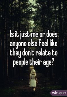 Is it just me or does anyone else feel like they don't relate to people their age?