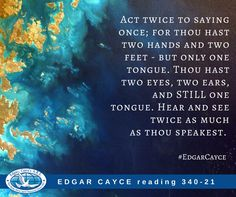 Act twice to saying once; for thou hast two hands and two feet - but only one tongue. Thou hast two eyes, two ears, and STILL one tongue. Hear and see twice as much as thou speakest. Edgar Cayce reading 340-21