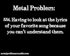 At first I do when I am introduced to a death metal band but I get to understand the lyrics I can understand them
