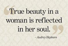 True beauty in a woman is reflected in her soul.