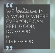 We believe in a world where everyone can feel good, do good and live good.