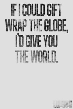 If I could gift wrap the globe, I'd give you the world.-how cute is that!