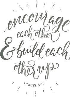 Encourage each other and build each other up.