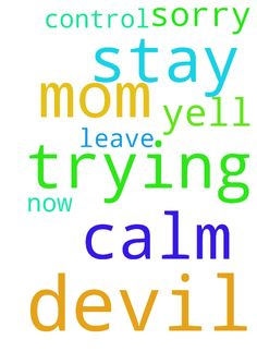 Stay calm so sorry mom have to yell the devil is trying - Stay calm so sorry mom have to yell the devil is trying to control her. Just pray to God that the devil leave her now and please dear Lord dont him in again Posted at: https://prayerrequest.com/t/DdL #pray #prayer #request #prayerrequest