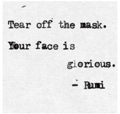 Tear off the mask. Your face is glorious. ~Rumi