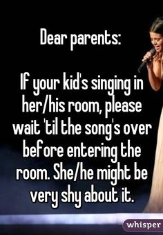 """""""Dear parents: If your kid's singing in her/his room, please wait 'til the song's over before entering the room. She/he might be very shy about it."""""""