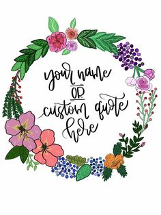 Custom Quote Floral Wreath Printable Instant Download  https://www.etsy.com/listing/555337225/your-name-or-custom-quote-floral-wreath?ref=shop_home_active_5