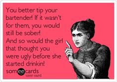 You better tip your bartender! If it wasn't for them, you would still be sober! And so would the girl that thought you were ugly before she started drinkin!