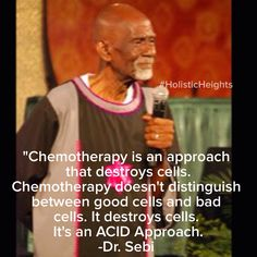 """(RIP Died/Killed in a Honduras Prison 8/7/16. Arrested at airport in Honduras for traveling with too much money, 50k) """"Chemotherapy is an approach that destroys cells. Chemotherapy doesn't distinguish between good cells and bad cells...It destroys cells. It's an ACID Approach."""" ~Dr. Sebi"""