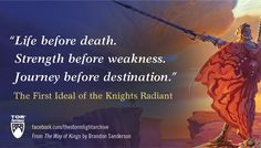 """""""Life before death. Strength before weakness. Journey before destination."""" The First Ideal of the Knights Radiant - from THE WAY OF KINGS by Brandon Sanderson"""
