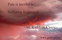 Pain is inevitable...suffering is optional