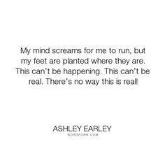 "Ashley Earley - ""My mind screams for me to run, but my feet are planted where they are. This can�t..."". romance, action, teenage-love, fantasy, young-adult, young-adult-fiction, teen, young-adult-romance, dark-fantasy, young-adult-fantasy, teen-fantasy, teen-fiction, fantasy-romance, young-adult-urban-fantasy, fantasy-romance-book-quotes, fantasy-ya, teen-action, teen-romance, young-adult-contemporary-fantasy, young-adult-fantasy-romance"