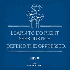  Isaiah 1:17 - Learn to do right!  Seek justice, encourage the oppressed.  Defend the cause of the fatherless, plead the case of the widow.