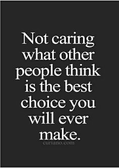 Not caring about what others think....os the best choice you will ever make