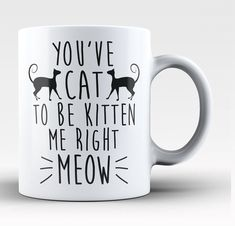 You've cat to be kitten me right meow! The perfect coffee mug for any cat lover! Order yours today. Take advantage of our Low Flat Rate Shipping - order 2 or more and save. - Printed and Shipped from