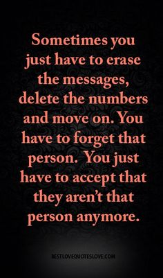 Sometimes you just have to erase the messages, delete the numbers and move on. You have to forget that person. You just have to accept that they aren't that person anymore.