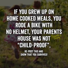 "If you grew up on home cooked meals, you rode a bike with no helmet, your parents house was not ""child proof "".Re-post this and show that you survived."