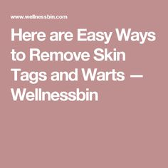 Here are Easy Ways to Remove Skin Tags and Warts — Wellnessbin