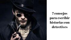 7 consejos para escribir una historia con detectives