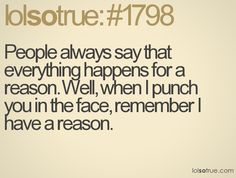 People always say that everything happens for a reason. Well, when I punch you in the face, remember I have a reason