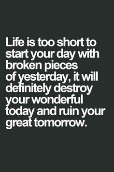 Life is too short to start your day with broken pieces of yesterday, it will definitely destroy your wonderful today and ruin your great tomorrow, Quote, Quotes, Inspirational Quotes, Motivational Quotes, #Quote, #Quotes, #InspirationalQuotes, #MotivationalQuotes www.thinkruptor.com