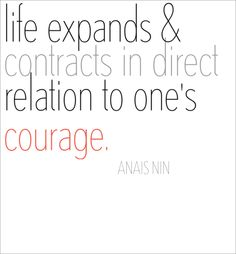"""""""Life expands and contracts in direct relation to one's courage.""""   ― Anaïs Nin"""