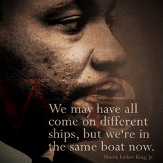 """""""We may have come on different ships, but we're in the same boat now.""""    Republican    MLK, Jr."""