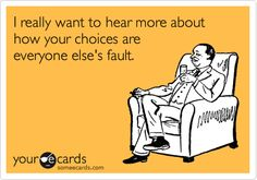 I really want to hear more about how your choices are everyone else's fault.