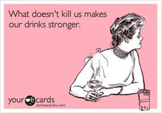 """""""What doesn't kill us makes our drinks stronger."""""""