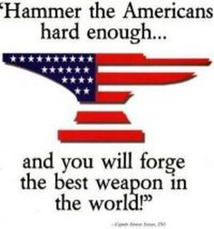 """Hammer the Americans hard enough... and you will forge the best weapon in the world!"""