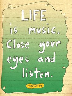 Life is music. Close your eyes and listen.
