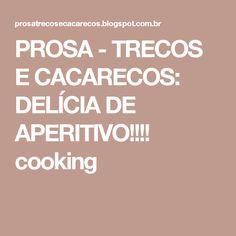 PROSA - TRECOS E CACARECOS: DELÍCIA DE APERITIVO!!!! cooking